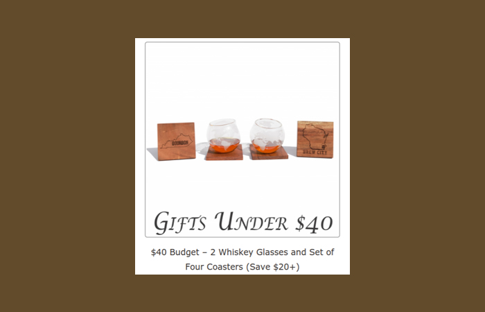 With a $40 budget you can get a pack of 2 Whiskey Glasses plus a set of 4 Coasters